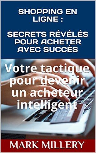 SHOPPING EN LIGNE : SECRETS RÉVÉLÉS POUR ACHETER AVEC SUCCÈS: Votre tactique pour devenir un acheteur intelligent (Volume t. 1) par Mark Millery