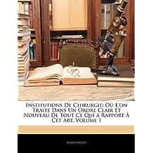 Institutions de Chirurgie: Ou L'On Traite Dans Un Ordre Clair Et Nouveau de Tout Ce Qui a Rapport a CET Art, Volume 1