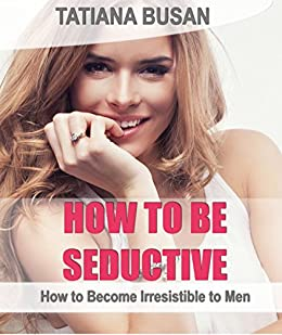 how to become irresistible to a man