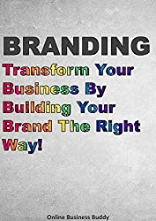Branding: Transform Your Business By Building Your Brand The Right Way! (Business Branding, Marketing, sales) (English Edition)