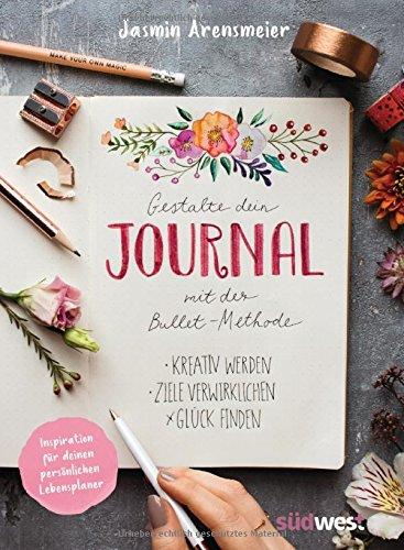 Gestalte dein Journal mit der Bullet-Methode: Kreativ werden, Ziele verwirklichen, Glück finden - Inspiration für deinen persönlichen Lebensplaner
