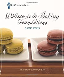 Le Cordon Bleu P???tisserie and Baking Foundations Classic Recipes by The Chefs of Le Cordon Bleu (2012-01-30)