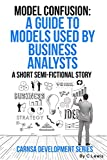 Model Confusion: A Guide to Models Used by Business Analysts (Carnsa Development Series)