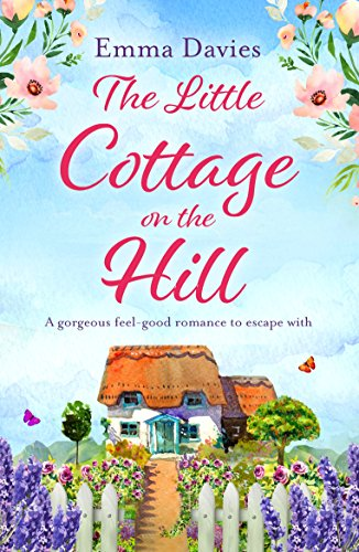 The Little Cottage on the Hill: A gorgeous feel good romance to escape with