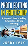 Photo Editing in Photoshop: A Beginner's Guide to Making Pictures Perfect Using Photoshop (English Edition)