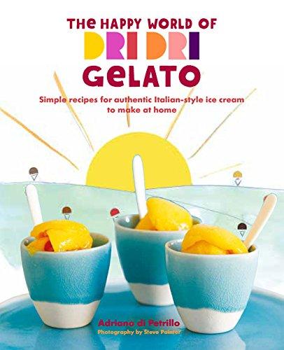 The Happy World of Dri Dri Gelato: Simple recipes for authentic Italian-style ice cream to make at home