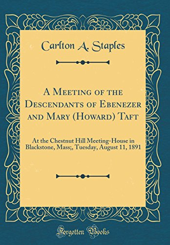 A Meeting of the Descendants of Ebenezer and Mary (Howard) Taft: At the Chestnut Hill Meeting-House in Blackstone, Mass;, Tuesday, August 11, 1891 (Classic Reprint)
