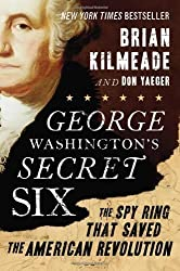 George Washington's Secret Six: The Spy Ring That Saved the American Revolution by Kilmeade, Brian, Yaeger, Don (2013) Hardcover