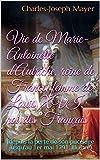 Vie de Marie-Antoinette d'Autriche, reine de France, femme de Louis XVI, roi des Français: (depuis la perte de son pucelage jusqu'au 1er mai 1791. Illustré)