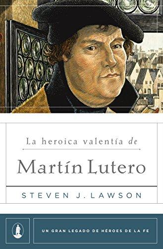 La heroica valentía de Martín Lutero (Un gran legado de héroes de la fe nº 1)