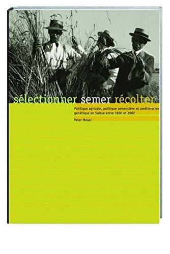 sélectionner, semer, récolter: Politique agricole, politique semencière et amélioration génétique en Suisse entre 1860 et 2002 par Peter Moser