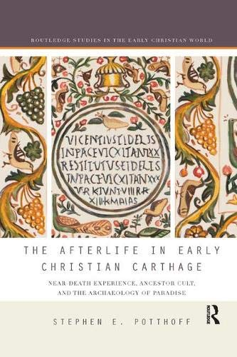 The Afterlife in Early Christian Carthage: Near-Death Experiences, Ancestor Cult, and the Archaeology of Paradise (Routledge Studies in the Early Christian World)
