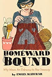 Homeward Bound: Why Women Are Embracing the New Domesticity by Emily Matchar (2013-06-06)