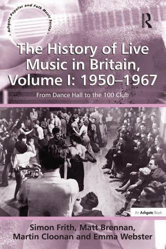 The History of Live Music in Britain, Volume I: 1950-1967: From Dance Hall to the 100 Club (Ashgate Popular and Folk Music Series)