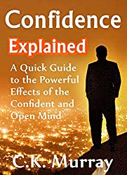 Confidence Explained - A Quick Guide to the Powerful Effects of the Confident and Open Mind: (Self Esteem, Success, Body Language, Charisma, Communication ... Communication Skills) (English Edition)