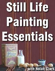 Still Life Painting Essentials (Still Life Painting with Nolan Clark Book 1)