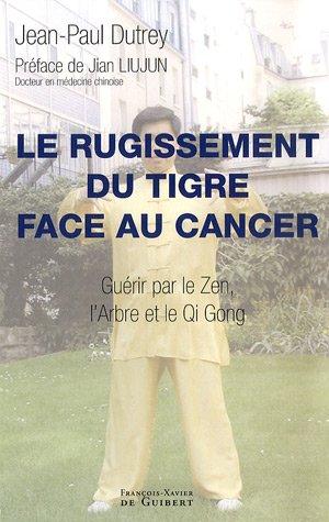 Rugissement du tigre face au cancer : Guérir par le Zen, l'Arbre et le Qi Gong