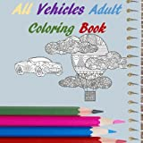 All Vehicles Adult Coloring Book: Cars, Trucks, Boats, Blimps, Tractors, Scooters, Ships (All Adult Coloring Book)