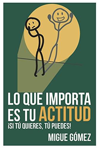 Lo que importa es tu actitud: ¡Si tú quieres, tú puedes! por Migue Gómez