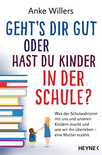 Geht's dir gut oder hast du Kinder in der Schule?: Was der Schulwahnsinn mit uns und unseren Kindern macht und...