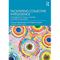 Facilitating Collective Intelligence: A Handbook for Trainers, Coaches, Consultants and Leaders (English Edition)