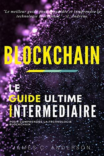 Blockchain: Le Guide Intermédiaire pour Comprendre la Technologie Blockchain par James C. Anderson
