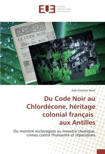 Du Code Noir au Chlordcone, hritage colonial franais aux Antilles: Du monstre esclavagiste au monstre chimique, crimes contre l'humanit et rparations