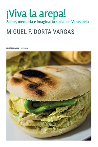¡Viva la arepa!: Sabor, memoria e imaginario social en Venezuela por Miguel F. Dorta Vargas