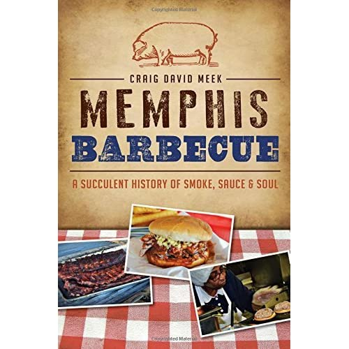 Memphis Barbecue:: A Succulent History of Smoke, Sauce & Soul (American Palate) by Craig David Meek (2014-06-10)