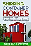 Shipping Container Homes: Bueprint How to Build a Shipping Container Home for Cheap and Live Mortgage Free for Rest of Your Life