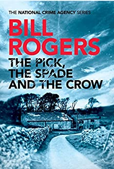 The Pick, The Spade and The Crow (The National Crime Agency Series Book 1) by [Rogers, Bill]