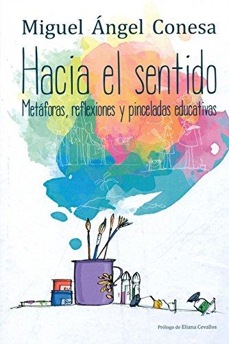 Hacia el sentido: Metáforas, reflexiones y pinceladas educativas (Psicologia) por Miguel Angel Conesa