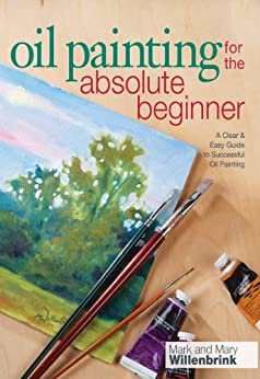 Oil Painting For The Absolute Beginner: A Clear & Easy Guide to Successful Oil Painting (Art for the Absolute Beginner) by [Willenbrink, Mark]
