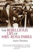 The Rebellious Life of Mrs. Rosa Parks 1st edition by Theoharis, Jeanne (2013) Hardcover
