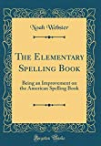The Elementary Spelling Book: Being an Improvement on the American Spelling Book (Classic Reprint)