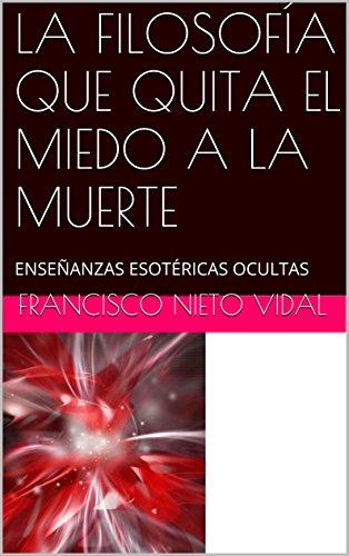 LA FILOSOFÍA QUE QUITA EL MIEDO A LA MUERTE: ENSEÑANZAS ESOTÉRICAS OCULTAS por Francisco Nieto Vidal