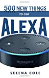 500 New Things to Ask Alexa: Find out 500 New, Best and Funniest Things to ask Alexa on Amazon Echo, Echo dot 2nd generation, echo show, echo tap, ... Fire Tv and Fire TV stick in New Updates