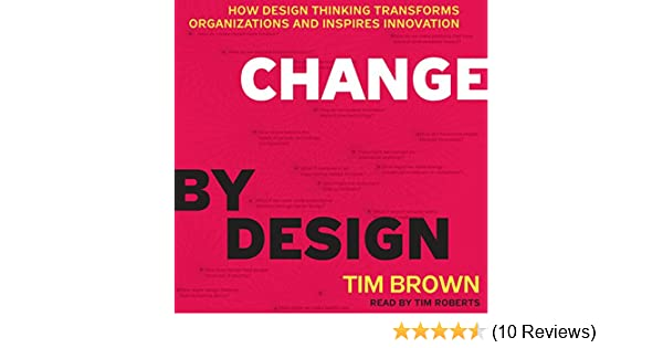 Change by Design: How Design Thinking Transforms Organizations and ...