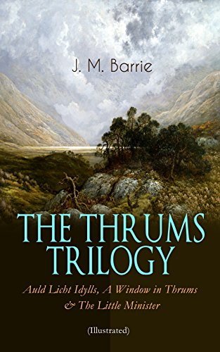 THE THRUMS TRILOGY – Auld Licht Idylls, A Window in Thrums & The Little Minister (Illustrated): Historical Novels - Exhilarating Tales from a Small Town in Scotland