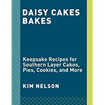 Daisy Cakes Bakes: Keepsake Recipes for Southern Layer Cakes, Pies, Cookies, and More