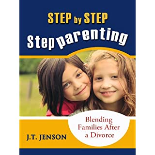 Step By Step Step Parenting: Successfully Blending Families After a Divorce (Step Parenting One Step At A Time Book 1)