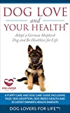 Dog Love and Your Health™: Adopt a German Shepherd Dog and Be Healthier for Life: A Puppy Care and Dog Care Guide including FAQs, Dog Adoption, Dog Breed ... Life, Amazing and Inspirational Dog Facts
