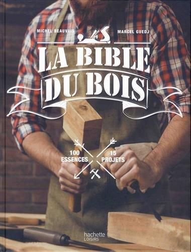 La bible du bois: 100 essences, 15 projets