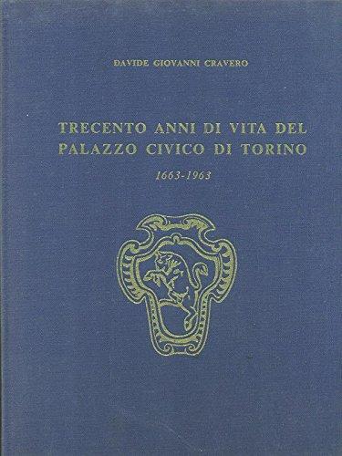 Cravero D.G. - TRECENTO ANNI DI VITA DEL PALAZZO CIVICO DI TORINO (1663-1963).