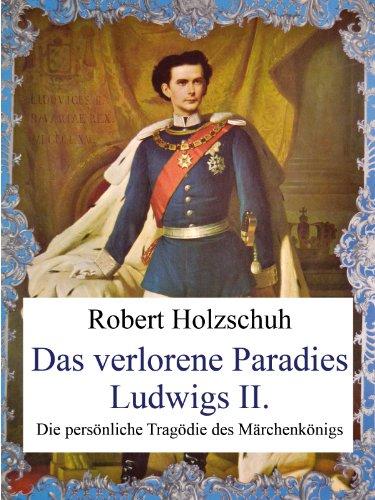Das verlorene Paradies Ludwigs II. Die persönliche Tragödie des Märchenkönigs.