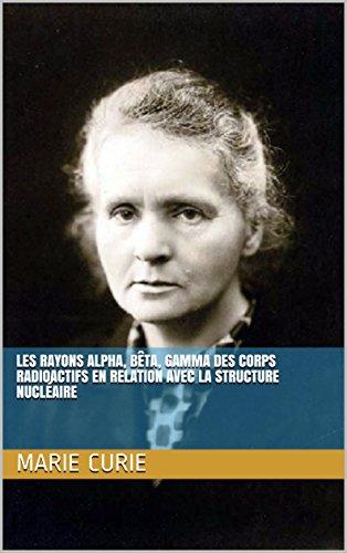Les Rayons alpha, bêta, gamma des corps radioactifs en relation avec la structure nucléaire par Marie Curie