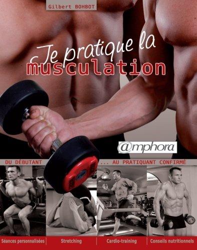 Je pratique la musculation - Du débutant au pratiquant confirmé. Séances personnalisées, stretching, cardio-training, conseils nutritionnels