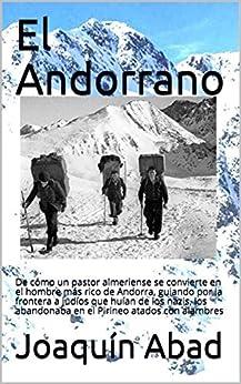 El Andorrano: De cómo un pastor almeriense se convierte en el hombre más rico de Andorra, guiando por la frontera a  judíos que huían de los nazis, los abandonaba en el Pirineo atados con alambres de [Abad, Joaquín]