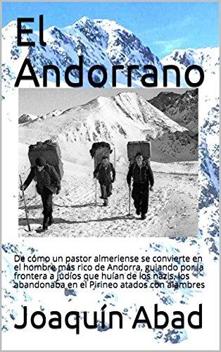 El Andorrano: De cómo un pastor almeriense se convierte en el hombre más rico de Andorra, guiando por la frontera a  judíos que huían de los nazis, los abandonaba en el Pirineo atados con alambres por Joaquín Abad