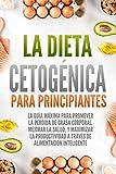 La Dieta Cetogénica Para Principiantes: La guía máxima para promover la perdida de grasa corporal, mejorar la salud, y maximizar la productividad a través de alimentación inteligente (English Edition)